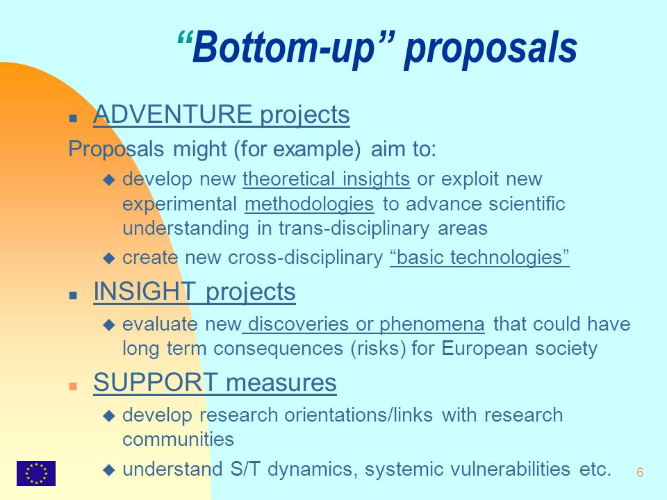 6 Bottom-up proposals n ADVENTURE projects Proposals might (for example) aim to: u develop new theoretical insights or exploit new experimental methodologies to advance scientific understanding in trans-disciplinary areas u create new cross-disciplinary basic technologies n INSIGHT projects u evaluate new discoveries or phenomena that could have long term consequences (risks) for European society n SUPPORT measures u develop research orientations/links with research communities u understand S/T dynamics, systemic vulnerabilities etc.