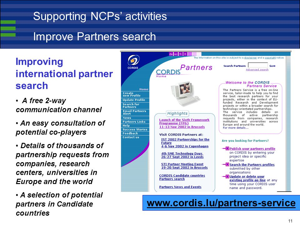 Improving international partner search A free 2-way communication channel An easy consultation of potential co-players Details of thousands of partnership requests from companies, research centers, universities in Europe and the world A selection of potential partners in Candidate countries   Supporting NCPs' activities Improve Partners search 11