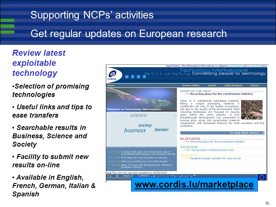 Review latest exploitable technology Selection of promising technologies Useful links and tips to ease transfers Searchable results in Business, Science and Society Facility to submit new results on-line Available in English, French, German, Italian & Spanish   Supporting NCPs' activities Get regular updates on European research 16