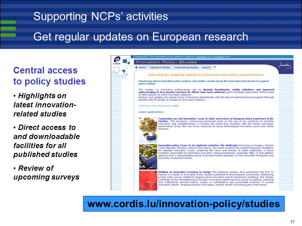 Central access to policy studies Highlights on latest innovation- related studies Direct access to and downloadable facilities for all published studies Review of upcoming surveys   Supporting NCPs' activities Get regular updates on European research 17