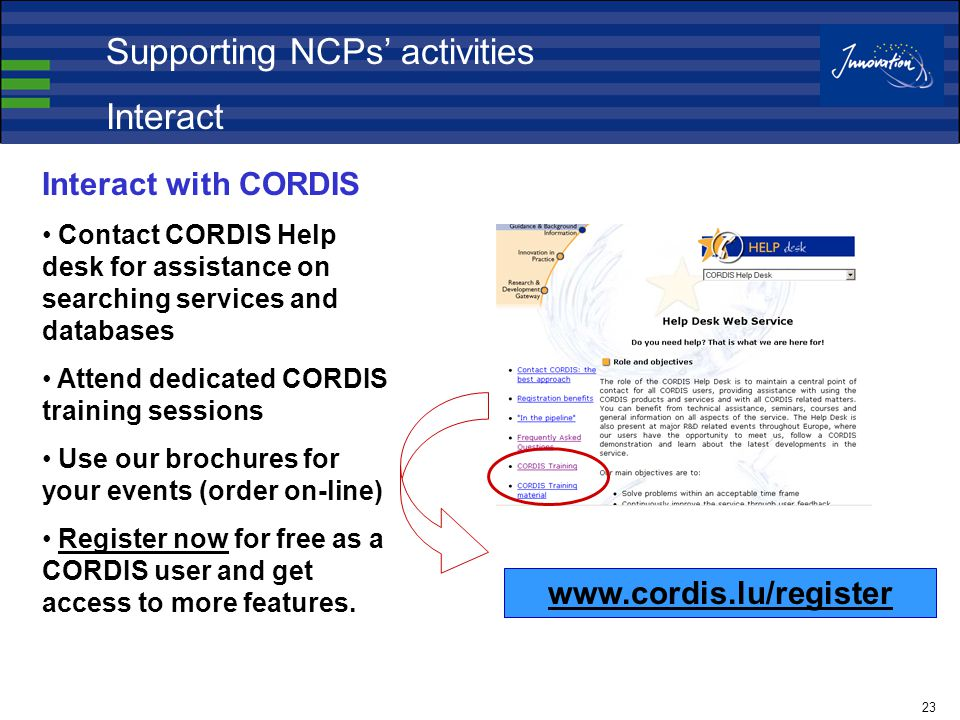 23 Interact with CORDIS Contact CORDIS Help desk for assistance on searching services and databases Attend dedicated CORDIS training sessions Use our brochures for your events (order on-line) Register now for free as a CORDIS user and get access to more features.
