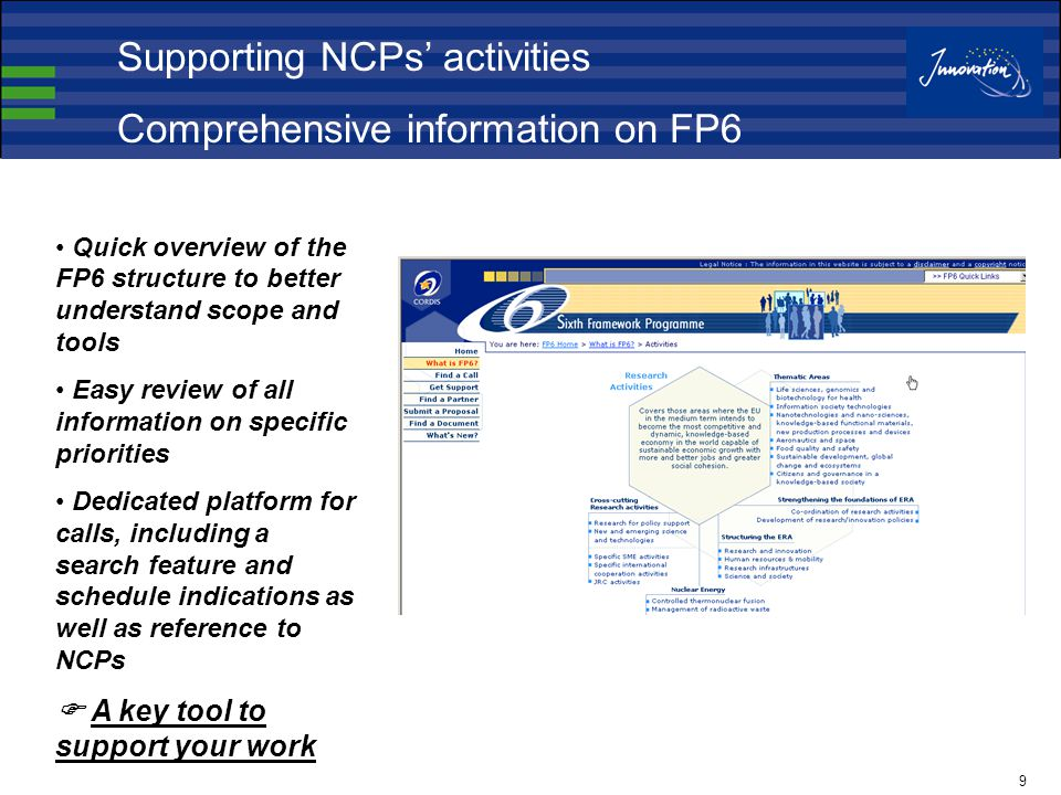 9 Quick overview of the FP6 structure to better understand scope and tools Easy review of all information on specific priorities Dedicated platform for calls, including a search feature and schedule indications as well as reference to NCPs  A key tool to support your work Supporting NCPs' activities Comprehensive information on FP6
