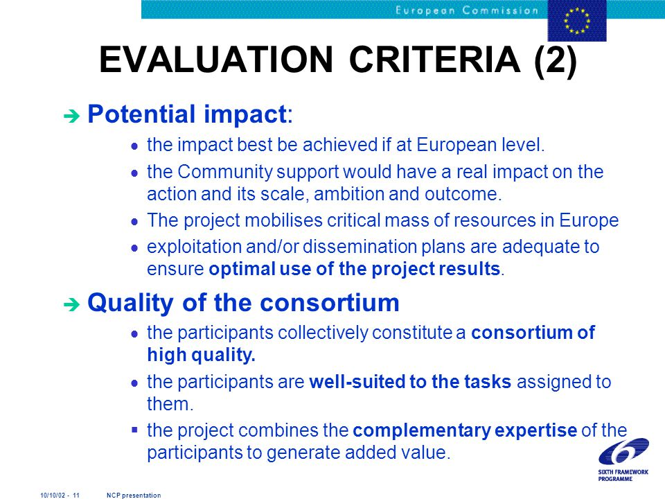 10/10/02 - 11 NCP presentation EVALUATION CRITERIA (2) è Potential impact:  the impact best be achieved if at European level.
