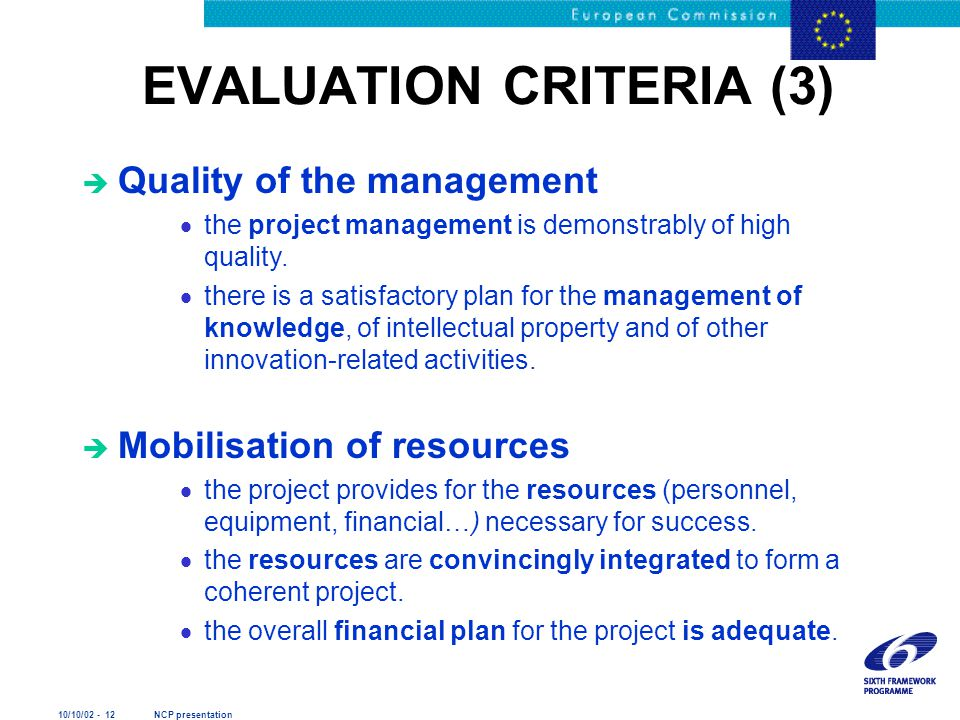 10/10/02 - 12 NCP presentation EVALUATION CRITERIA (3) è Quality of the management  the project management is demonstrably of high quality.  there i