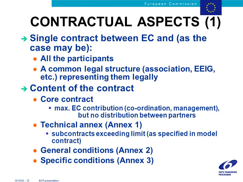 10/10/02 - 15 NCP presentation CONTRACTUAL ASPECTS (1) è Single contract between EC and (as the case may be): l All the participants l A common legal structure (association, EEIG, etc.) representing them legally è Content of the contract l Core contract  max.