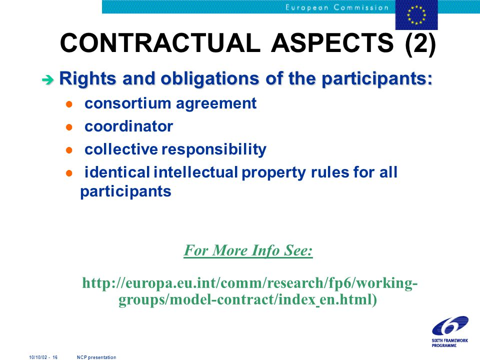 10/10/02 - 16 NCP presentation CONTRACTUAL ASPECTS (2) è Rights and obligations of the participants: l consortium agreement l coordinator l collective responsibility l identical intellectual property rules for all participants For More Info See: http://europa.eu.int/comm/research/fp6/working- groups/model-contract/index en.html)