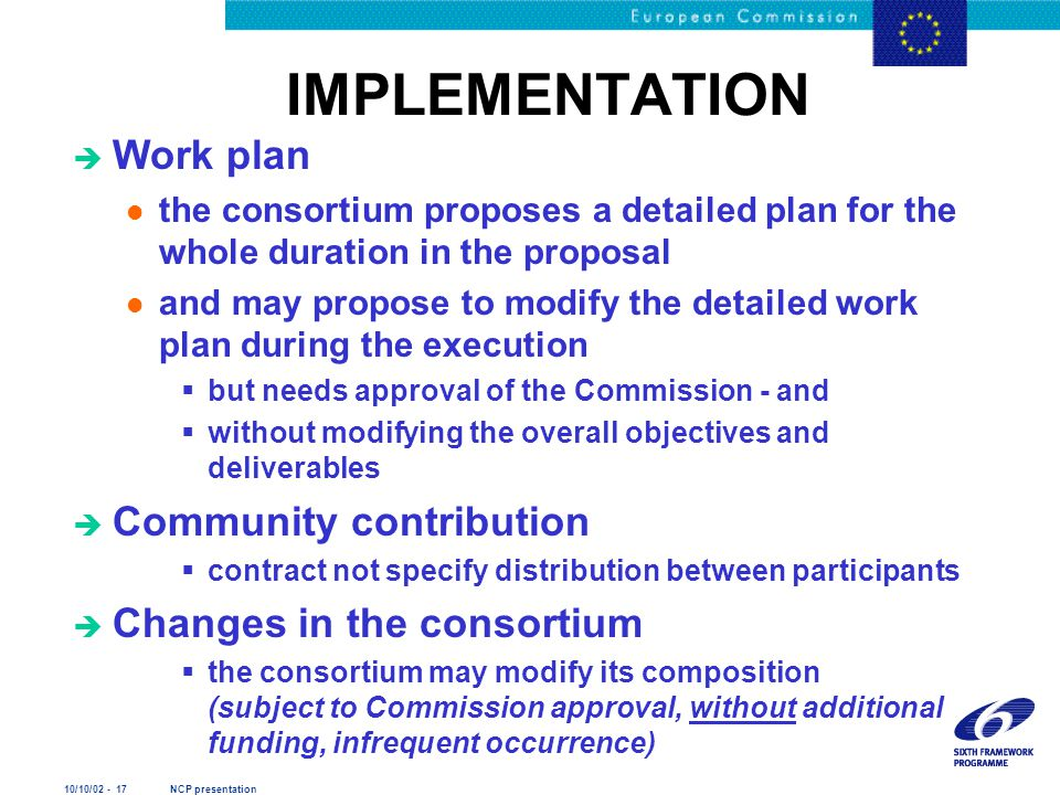 10/10/02 - 17 NCP presentation IMPLEMENTATION è Work plan l the consortium proposes a detailed plan for the whole duration in the proposal l and may p