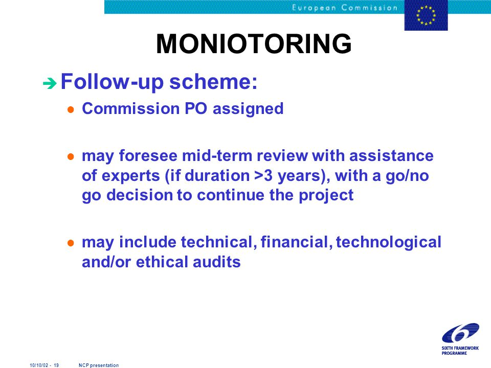 10/10/02 - 19 NCP presentation MONIOTORING è Follow-up scheme: l Commission PO assigned l may foresee mid-term review with assistance of experts (if d