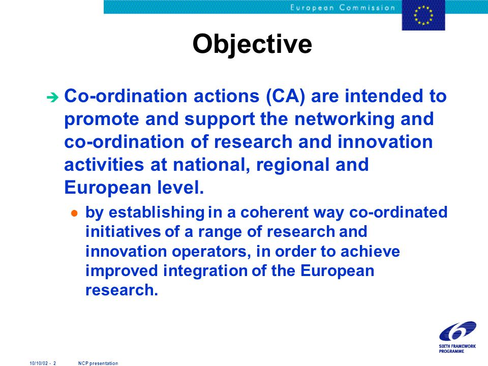 10/10/02 - 2 NCP presentation Objective è Co-ordination actions (CA) are intended to promote and support the networking and co-ordination of research and innovation activities at national, regional and European level.