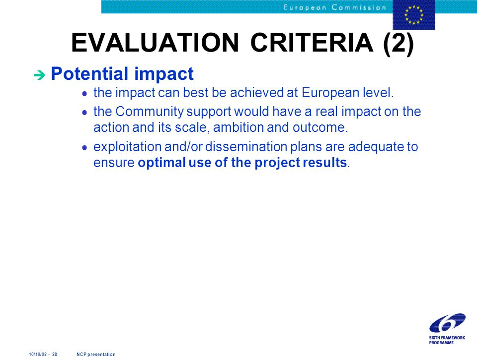 10/10/02 - 28 NCP presentation EVALUATION CRITERIA (2) è Potential impact  the impact can best be achieved at European level.