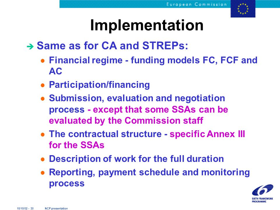 10/10/02 - 30 NCP presentation Implementation è Same as for CA and STREPs: l Financial regime - funding models FC, FCF and AC l Participation/financing l Submission, evaluation and negotiation process - except that some SSAs can be evaluated by the Commission staff l The contractual structure - specific Annex III for the SSAs l Description of work for the full duration l Reporting, payment schedule and monitoring process