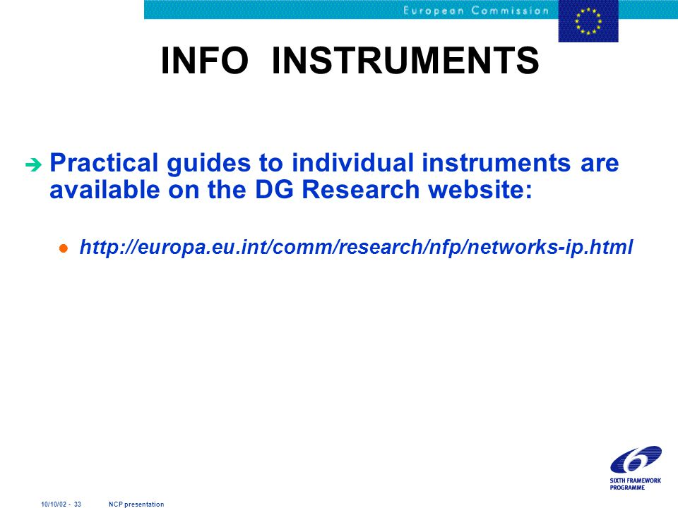 10/10/02 - 33 NCP presentation INFO INSTRUMENTS è Practical guides to individual instruments are available on the DG Research website: l http://europa.eu.int/comm/research/nfp/networks-ip.html