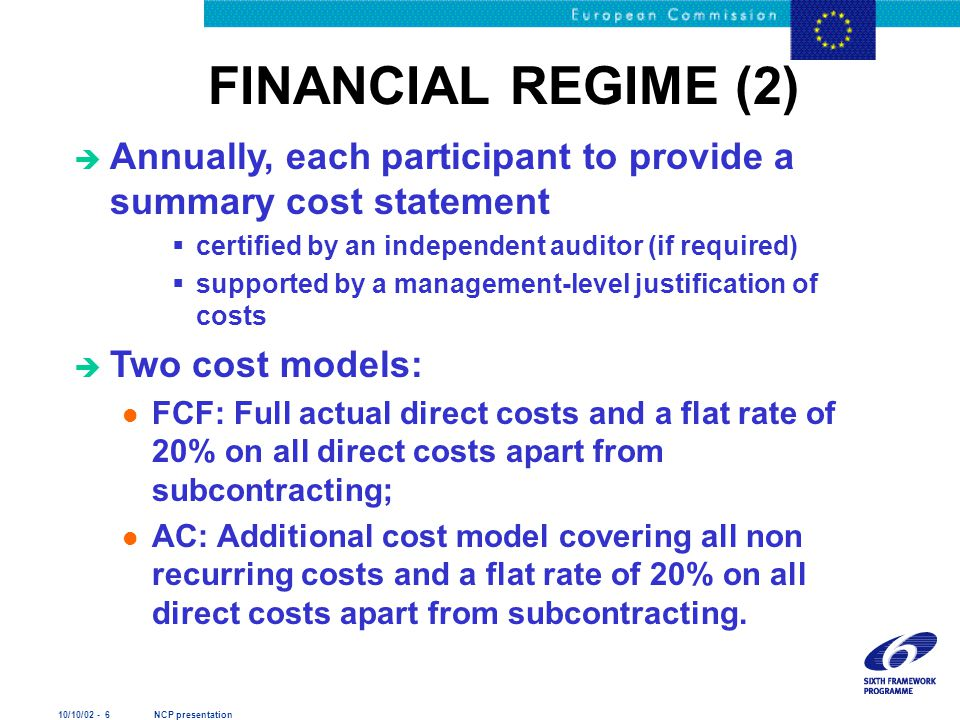 10/10/02 - 6 NCP presentation FINANCIAL REGIME (2) è Annually, each participant to provide a summary cost statement  certified by an independent auditor (if required)  supported by a management-level justification of costs è Two cost models: l FCF: Full actual direct costs and a flat rate of 20% on all direct costs apart from subcontracting; l AC: Additional cost model covering all non recurring costs and a flat rate of 20% on all direct costs apart from subcontracting.