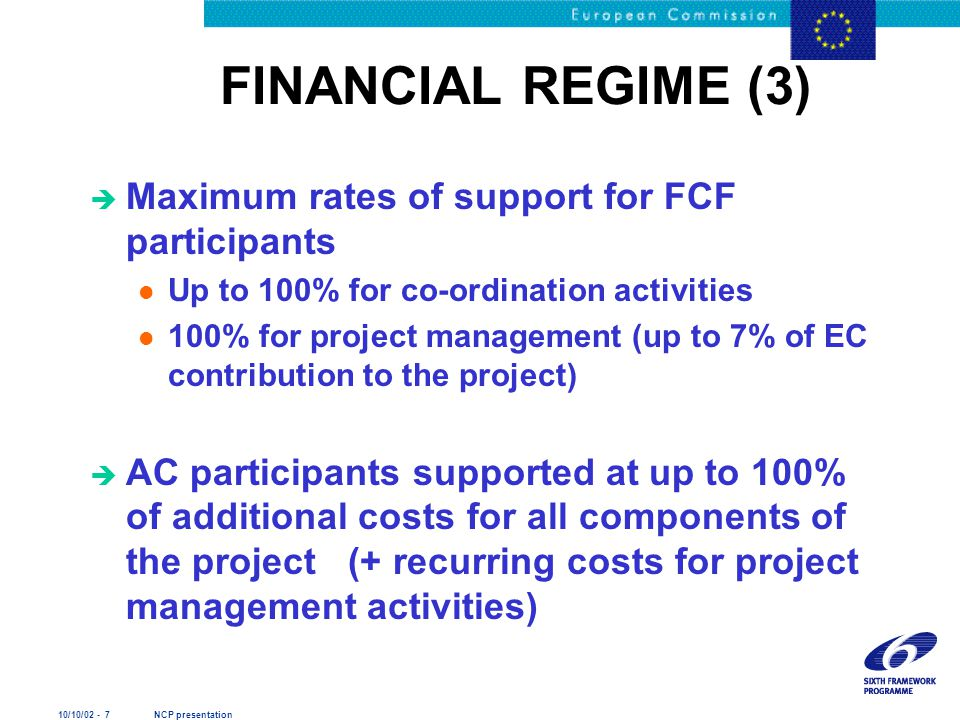 10/10/02 - 7 NCP presentation FINANCIAL REGIME (3) è Maximum rates of support for FCF participants l Up to 100% for co-ordination activities l 100% for project management (up to 7% of EC contribution to the project) è AC participants supported at up to 100% of additional costs for all components of the project (+ recurring costs for project management activities)