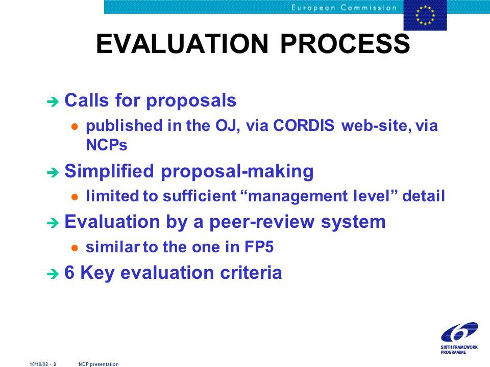 10/10/02 - 9 NCP presentation EVALUATION PROCESS è Calls for proposals l published in the OJ, via CORDIS web-site, via NCPs è Simplified proposal-maki