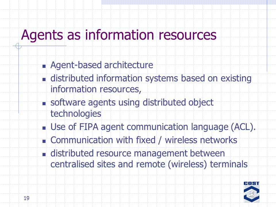 19 Agents as information resources Agent-based architecture distributed information systems based on existing information resources, software agents using distributed object technologies Use of FIPA agent communication language (ACL).