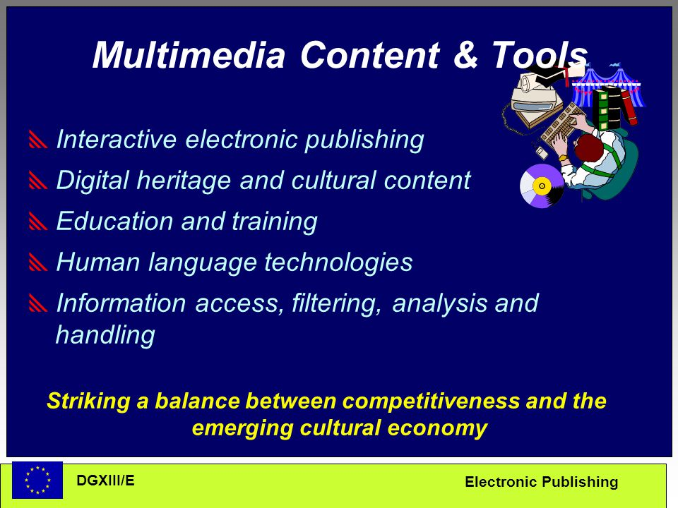Electronic Publishing DGXIII/E Multimedia Content & Tools  Interactive electronic publishing  Digital heritage and cultural content  Education and training  Human language technologies  Information access, filtering, analysis and handling Striking a balance between competitiveness and the emerging cultural economy