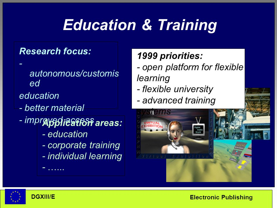 Electronic Publishing DGXIII/E Education & Training Research focus: - autonomous/customis ed education - better material - improved access Application areas: - education - corporate training - individual learning - …...