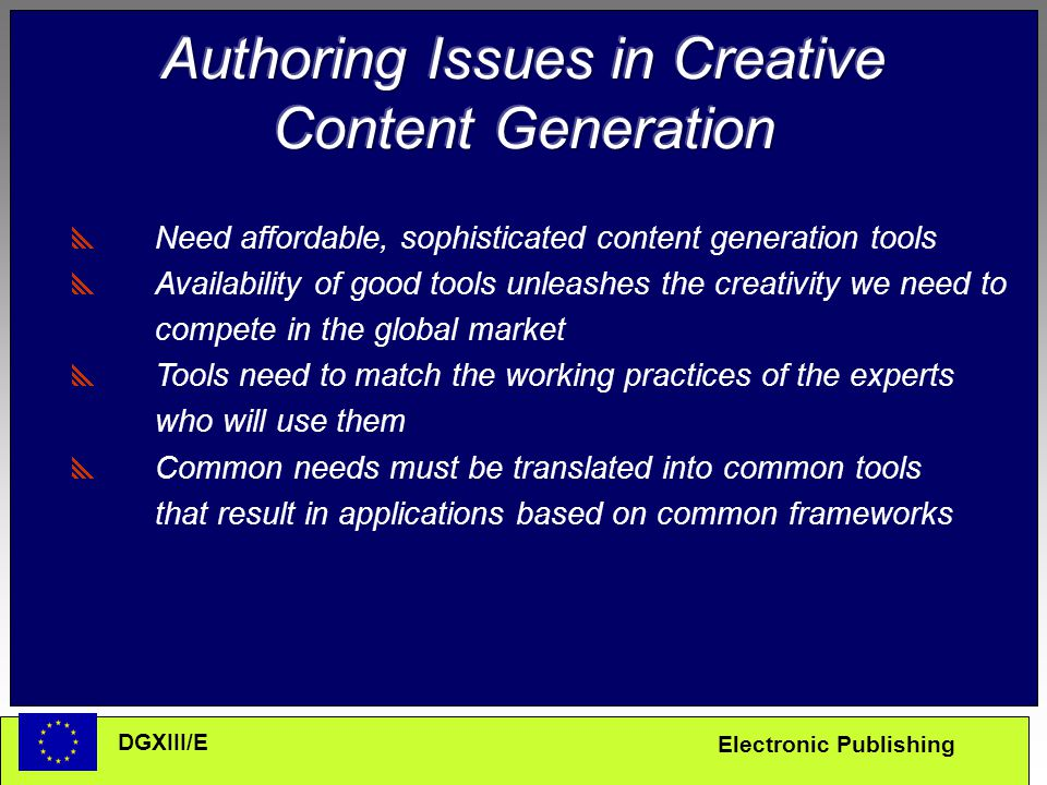 Electronic Publishing DGXIII/E  Need affordable, sophisticated content generation tools  Availability of good tools unleashes the creativity we need to compete in the global market  Tools need to match the working practices of the experts who will use them  Common needs must be translated into common tools that result in applications based on common frameworks