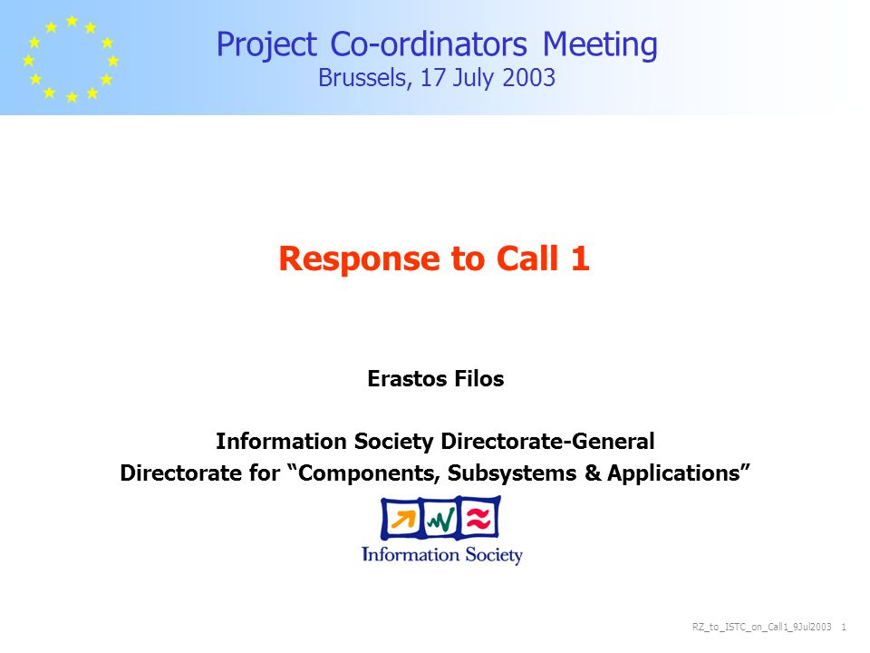 RZ_to_ISTC_on_Call1_9Jul2003 2 Call 1: Priorities pre-allocated funding budget (80%) M€ 2.3.1.1 Pushing the limits of CMOS, preparing for post-CMOS75 2.3.1.2 Micro and nano systems 85 2.3.1.3 Broadband for all 60 2.3.1.4 Mobile and wireless systems beyond 3G 90 2.3.1.5 Towards a global dependability and security framework 55 2.3.1.6 Multimodal Interfaces 65 2.3.1.7 Semantic-based knowledge systems 55 2.3.1.8 Networked audio-visual systems and home platforms 60 2.3.1.9 Networked businesses and governments 75 2.3.1.10 eSafety for road and air transport 65 2.3.1.11 eHealth 70 2.3.1.12 Technology-enhanced learning and access to cultural heritage 65 2.3.6 General Accompanying actions 8 2.3.3.1Products & Services Engineering 2010 25 (35 NMP)