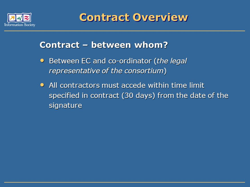 Contract Overview Contract – between whom? Between EC and co-ordinator (the legal representative of the consortium) Between EC and co-ordinator (the l