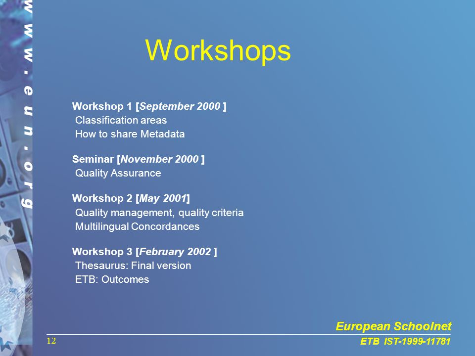 European Schoolnet ETB IST-1999-11781 12 Workshops Workshop 1 [September 2000 ] Classification areas How to share Metadata Seminar [November 2000 ] Quality Assurance Workshop 2 [May 2001] Quality management, quality criteria Multilingual Concordances Workshop 3 [February 2002 ] Thesaurus: Final version ETB: Outcomes