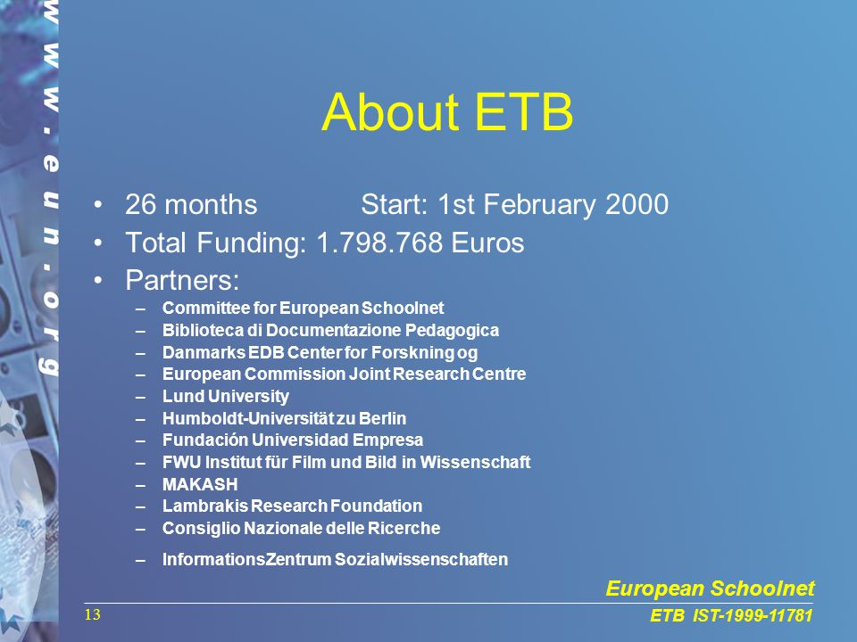 European Schoolnet ETB IST-1999-11781 13 About ETB 26 months Start: 1st February 2000 Total Funding: 1.798.768 Euros Partners: –Committee for European Schoolnet –Biblioteca di Documentazione Pedagogica –Danmarks EDB Center for Forskning og –European Commission Joint Research Centre –Lund University –Humboldt-Universität zu Berlin –Fundación Universidad Empresa –FWU Institut für Film und Bild in Wissenschaft –MAKASH –Lambrakis Research Foundation –Consiglio Nazionale delle Ricerche –InformationsZentrum Sozialwissenschaften