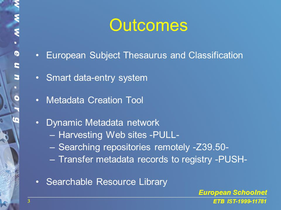 European Schoolnet ETB IST-1999-11781 3 Outcomes European Subject Thesaurus and Classification Smart data-entry system Metadata Creation Tool Dynamic Metadata network –Harvesting Web sites -PULL- –Searching repositories remotely -Z39.50- –Transfer metadata records to registry -PUSH- Searchable Resource Library
