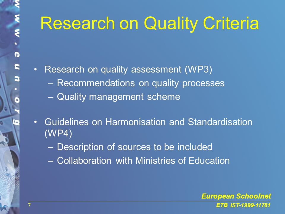 European Schoolnet ETB IST-1999-11781 7 Research on Quality Criteria Research on quality assessment (WP3) –Recommendations on quality processes –Quality management scheme Guidelines on Harmonisation and Standardisation (WP4) –Description of sources to be included –Collaboration with Ministries of Education