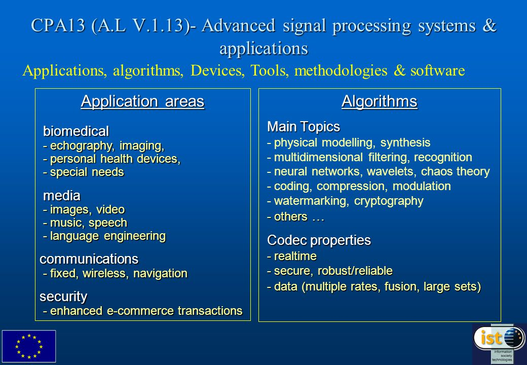 CPA13 (A.L V.1.13)- Advanced signal processing systems & applications Algorithms Main Topics Main Topics - physical modelling, synthesis - multidimensional filtering, recognition - neural networks, wavelets, chaos theory - coding, compression, modulation - watermarking, cryptography - others … - others … Codec properties Codec properties - realtime - realtime - secure, robust/reliable - secure, robust/reliable - data (multiple rates, fusion, large sets) - data (multiple rates, fusion, large sets) Application areas biomedical biomedical - echography, imaging, - echography, imaging, - personal health devices, - personal health devices, - special needs - special needs media media - images, video - images, video - music, speech - music, speech - language engineering - language engineeringcommunications - fixed, wireless, navigation - fixed, wireless, navigationsecurity - enhanced e-commerce transactions - enhanced e-commerce transactions Applications, algorithms, Devices, Tools, methodologies & software