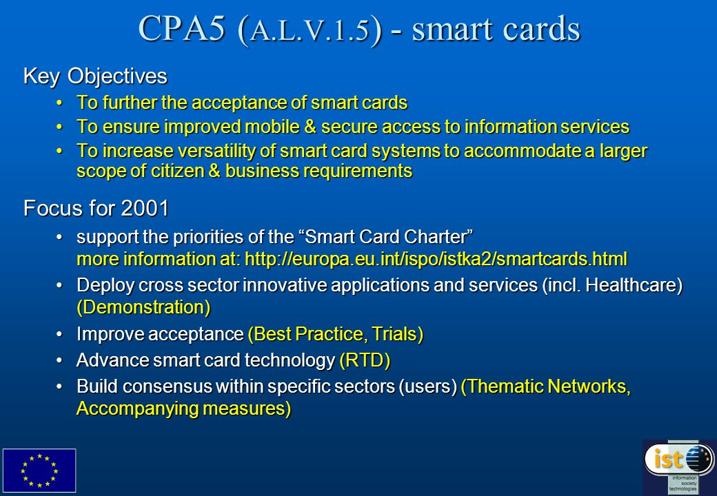 CPA5 ( A.L.V.1.5 ) - smart cards Key Objectives To further the acceptance of smart cardsTo further the acceptance of smart cards To ensure improved mobile & secure access to information servicesTo ensure improved mobile & secure access to information services To increase versatility of smart card systems to accommodate a larger scope of citizen & business requirementsTo increase versatility of smart card systems to accommodate a larger scope of citizen & business requirements Focus for 2001 support the priorities of the Smart Card Charter more information at:   the priorities of the Smart Card Charter more information at:   Deploy cross sector innovative applications and services (incl.