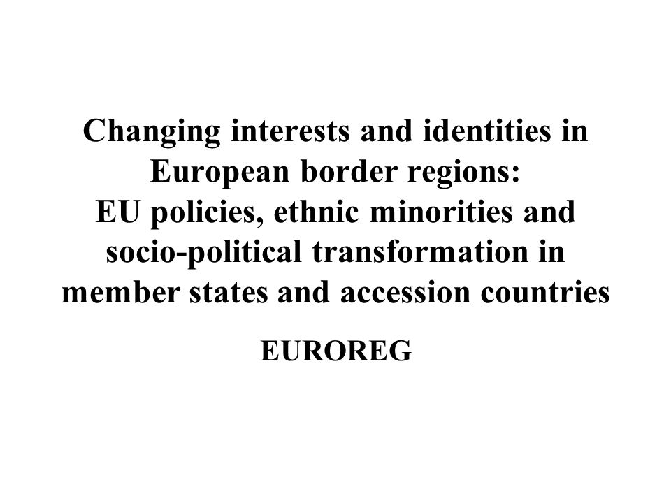 Changing interests and identities in European border regions: EU policies, ethnic minorities and socio-political transformation in member states and a