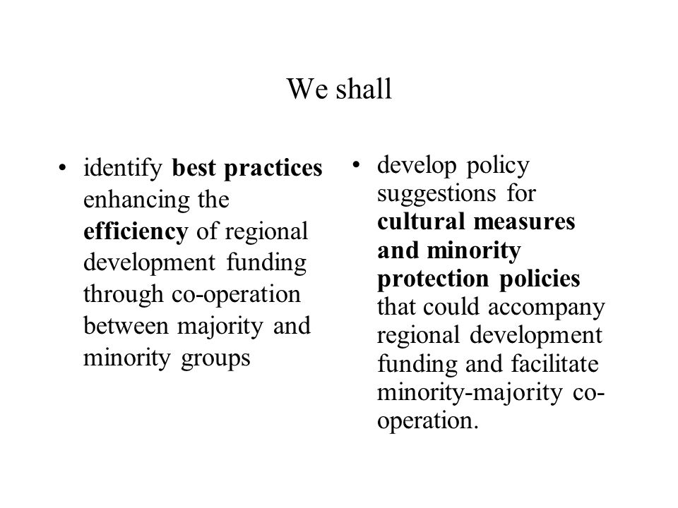 We shall identify best practices enhancing the efficiency of regional development funding through co-operation between majority and minority groups develop policy suggestions for cultural measures and minority protection policies that could accompany regional development funding and facilitate minority-majority co- operation.
