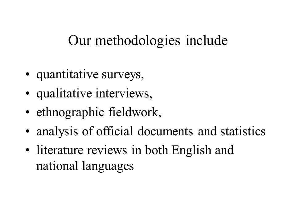 Our methodologies include quantitative surveys, qualitative interviews, ethnographic fieldwork, analysis of official documents and statistics literatu