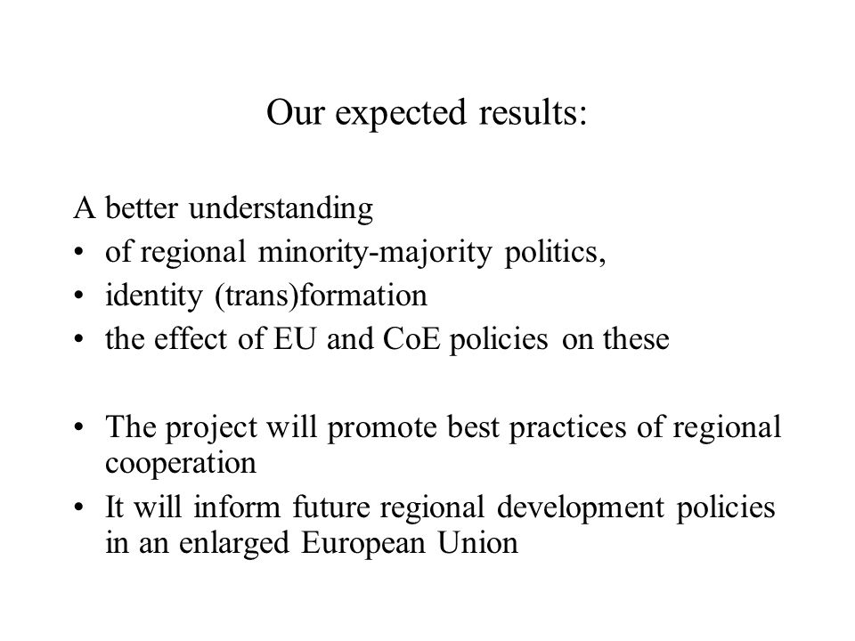 Our expected results: A better understanding of regional minority-majority politics, identity (trans)formation the effect of EU and CoE policies on these The project will promote best practices of regional cooperation It will inform future regional development policies in an enlarged European Union