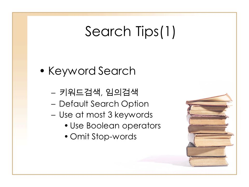 Search Tips(1) Keyword Search – 키워드검색, 임의검색 –Default Search Option –Use at most 3 keywords Use Boolean operators Omit Stop-words