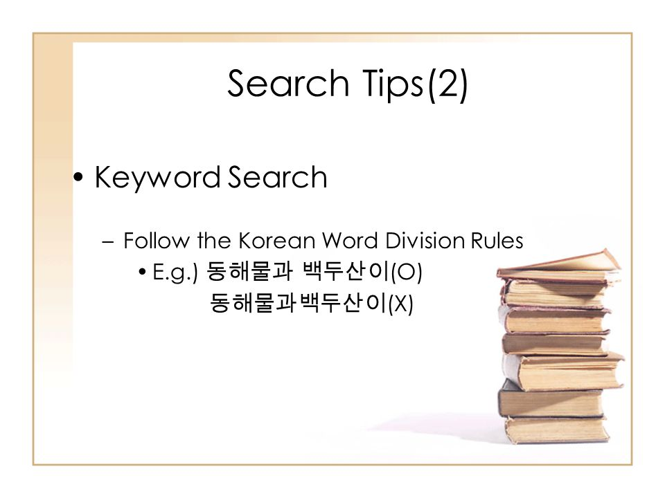 Search Tips(2) Keyword Search –Follow the Korean Word Division Rules E.g.) 동해물과 백두산이 (O) 동해물과백두산이 (X)