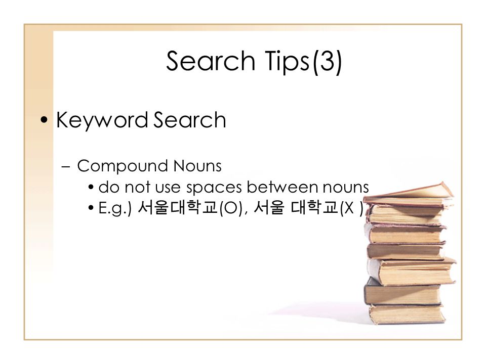 Search Tips(3) Keyword Search –Compound Nouns do not use spaces between nouns E.g.) 서울대학교 (O), 서울 대학교 (X )