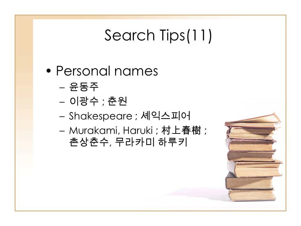 Personal names – 윤동주 – 이광수 ; 춘원 –Shakespeare ; 셰익스피어 –Murakami, Haruki ; 村上春樹 ; 촌상춘수, 무라카미 하루키 Search Tips(11)
