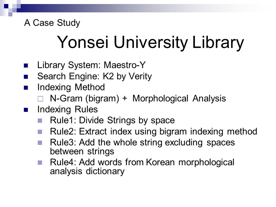A Case Study Yonsei University Library Library System: Maestro-Y Search Engine: K2 by Verity Indexing Method  N-Gram (bigram) + Morphological Analysis Indexing Rules Rule1: Divide Strings by space Rule2: Extract index using bigram indexing method Rule3: Add the whole string excluding spaces between strings Rule4: Add words from Korean morphological analysis dictionary
