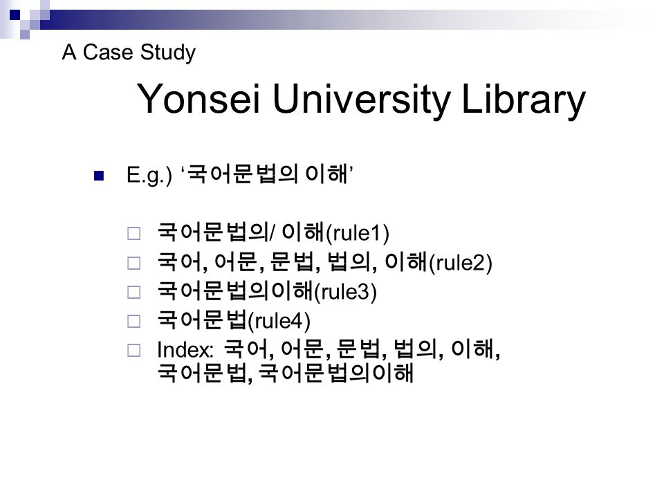 Comparative search with and without space Input Keywords Libraries 국어 문법 National Assembly Library102 Spaces do not matter National Digital Library2,047 KERIS (monographs)3,246 Seoul National University Library171 Korea University Library224 The National Library of Korea614400 Spaces matter Yonsei University Library332179 Sungkyunkwan University Library14170 Ewha Womans University Library221133 Hanyang University Library344181