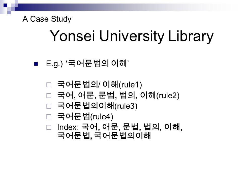 A Case Study Yonsei University Library E.g.) ' 국어문법의 이해 '  국어문법의 / 이해 (rule1)  국어, 어문, 문법, 법의, 이해 (rule2)  국어문법의이해 (rule3)  국어문법 (rule4)  Index: 국어, 어문, 문법, 법의, 이해, 국어문법, 국어문법의이해