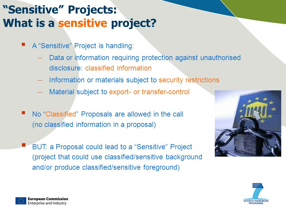  A Sensitive Project is handling: – Data or information requiring protection against unauthorised disclosure: classified information – Information or materials subject to security restrictions – Material subject to export- or transfer-control  No Classified Proposals are allowed in the call (no classified information in a proposal)  BUT: a Proposal could lead to a Sensitive Project (project that could use classified/sensitive background and/or produce classified/sensitive foreground) Sensitive Projects: What is a sensitive project