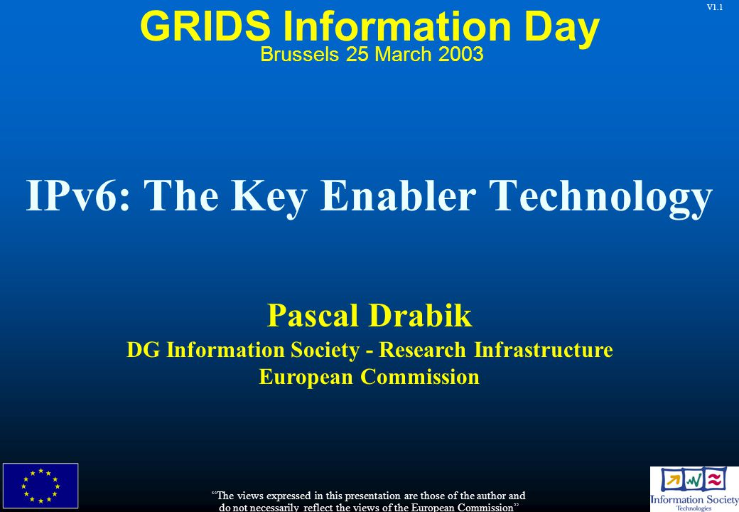 V1.1 IPv6: The Key Enabler Technology Pascal Drabik DG Information Society - Research Infrastructure European Commission The views expressed in this presentation are those of the author and do not necessarily reflect the views of the European Commission Brussels 25 March 2003 GRIDS Information Day