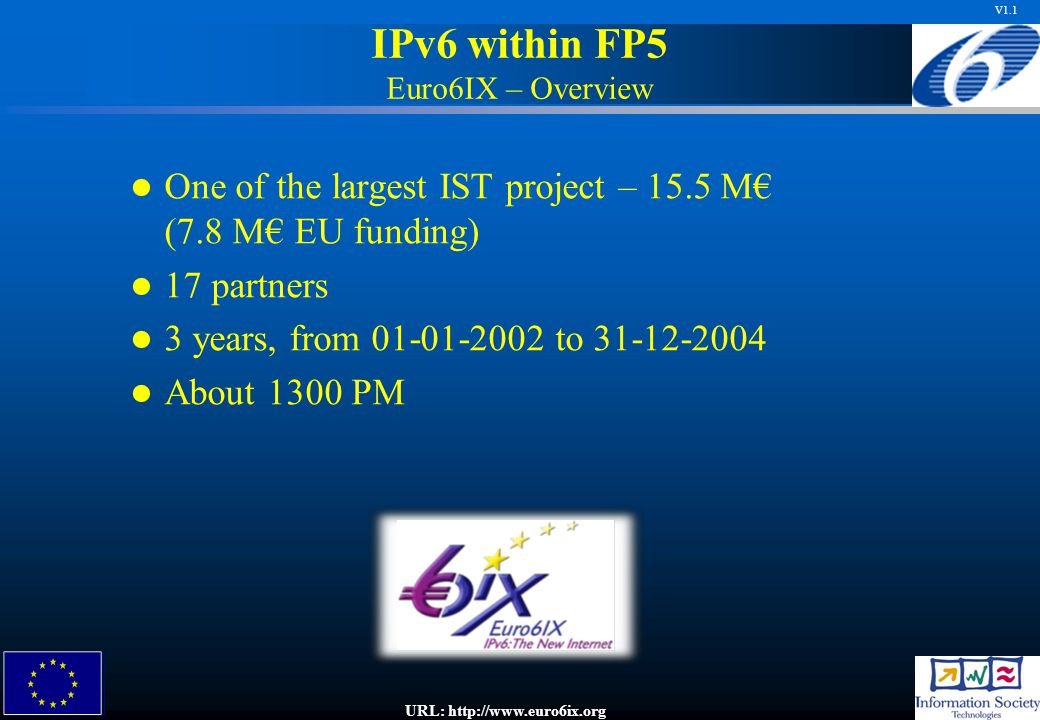 V1.1 IPv6 within FP5 Euro6IX – Overview One of the largest IST project – 15.5 M€ (7.8 M€ EU funding) 17 partners 3 years, from 01-01-2002 to 31-12-2004 About 1300 PM URL: http://www.euro6ix.org