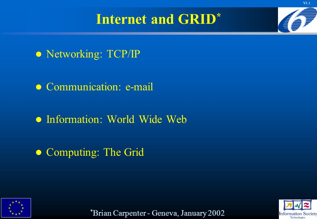 V1.1 Networking: TCP/IP Communication: e-mail Information: World Wide Web Computing: The Grid * Brian Carpenter - Geneva, January 2002 Internet and GRID *