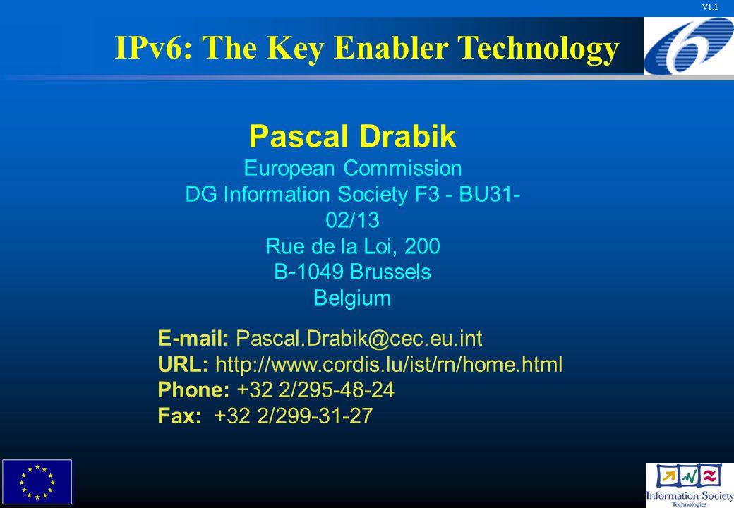 V1.1 Pascal Drabik European Commission DG Information Society F3 - BU31- 02/13 Rue de la Loi, 200 B-1049 Brussels Belgium E-mail: Pascal.Drabik@cec.eu.int URL: http://www.cordis.lu/ist/rn/home.html Phone: +32 2/295-48-24 Fax: +32 2/299-31-27 IPv6: The Key Enabler Technology