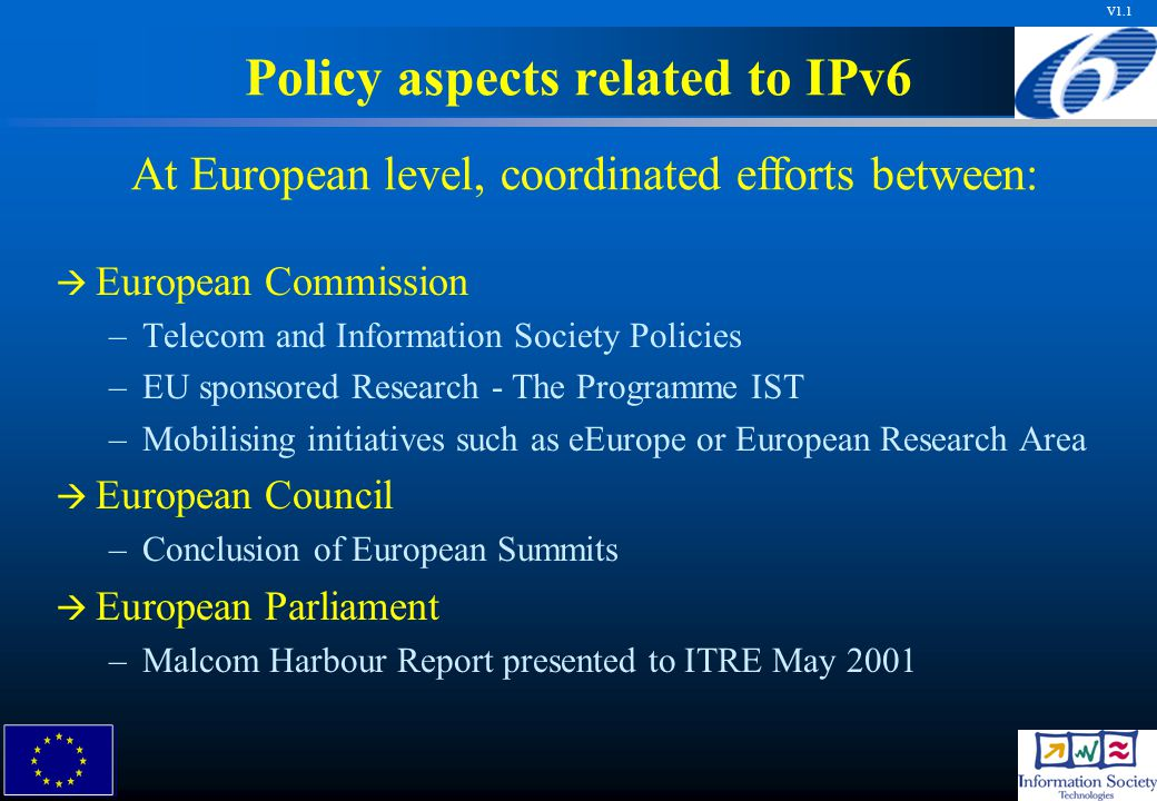 V1.1 At European level, coordinated efforts between: Policy aspects related to IPv6   European Commission – –Telecom and Information Society Policies – –EU sponsored Research - The Programme IST – –Mobilising initiatives such as eEurope or European Research Area   European Council – –Conclusion of European Summits   European Parliament – –Malcom Harbour Report presented to ITRE May 2001