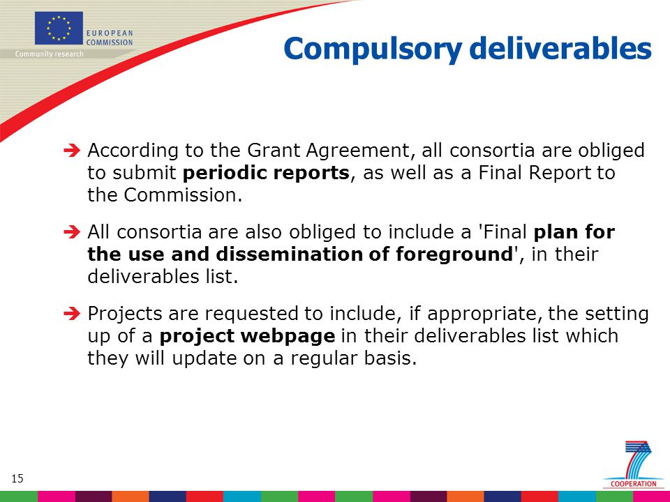 15 Compulsory deliverables  According to the Grant Agreement, all consortia are obliged to submit periodic reports, as well as a Final Report to the Commission.