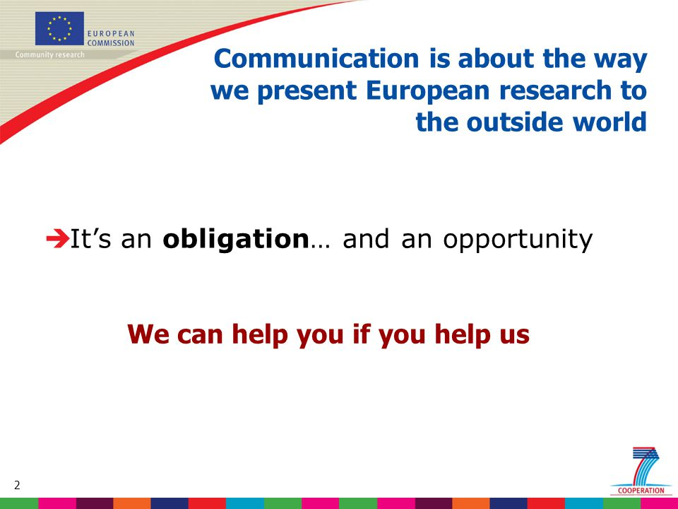 2  It's an obligation… and an opportunity Communication is about the way we present European research to the outside world We can help you if you help us